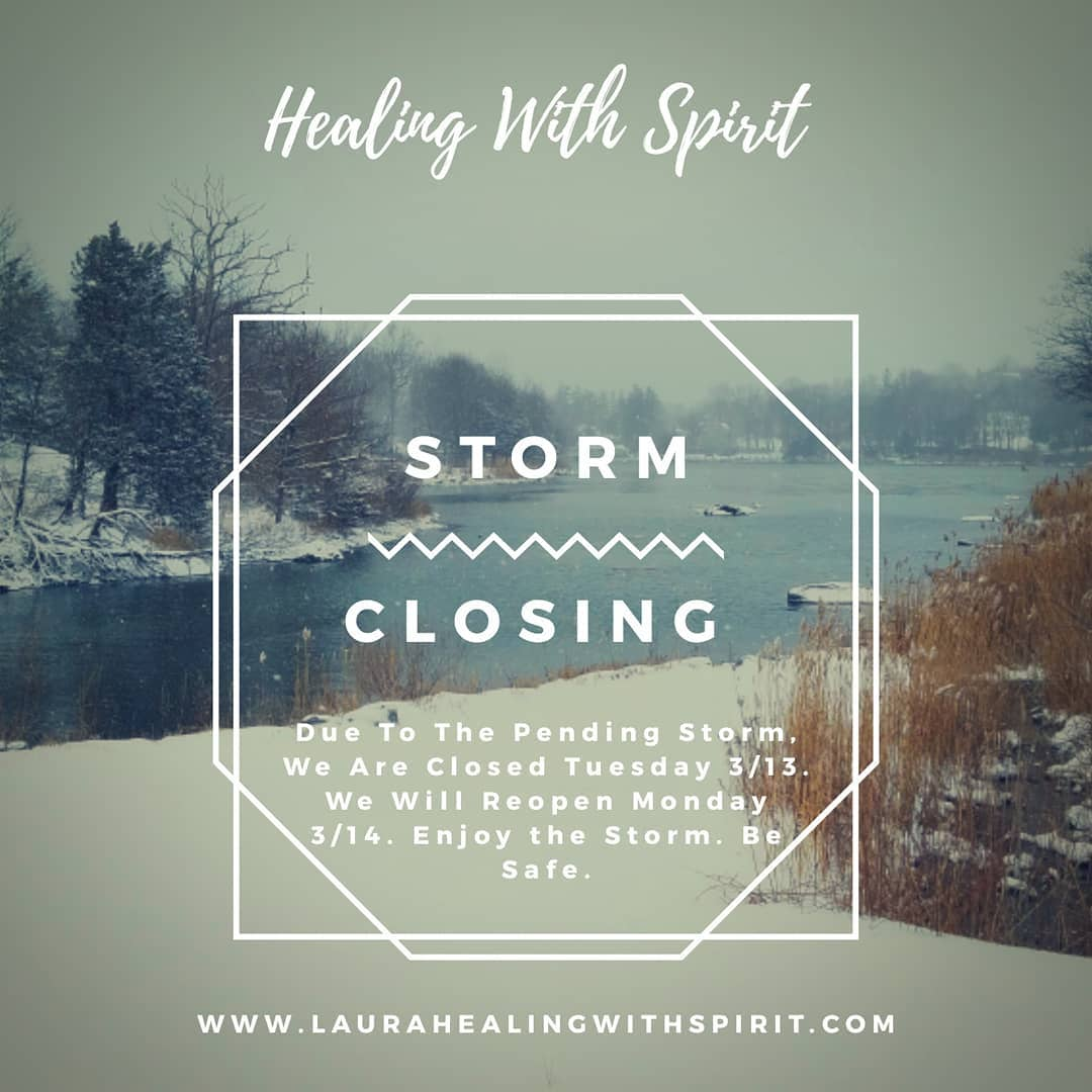 Due to the pending snow storm here in New England, Healing With Spirit will be closed Tuesday 3/13 and will reopen Wed 3/14.  Enjoy the storm. Listen to the wisdoms of the storm. Cleanse the soul and stay safe.  www.laurahealingwithspirit.com